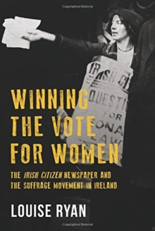 Winning the Vote for Women : The 'Irish Citizen' newspaper and the suffrage movement in Ireland, Paperback Book