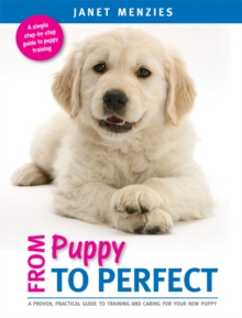From Puppy to Perfect : A Proven, Practical Guide to Training and Caring for Your New Puppy, Paperback Book