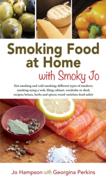 Smoking Food at Home with Smoky Jo : Hot Smoking and Cold Smoking; Different Types of Smokers; Smoking Using a Wok, A Filing Cabinet, Wardrobe of Shed; Recipes; Brines, Herbs and Spices; Wood Varietie, Paperback / softback Book