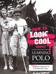 How to Look Cool Whilst Learning Polo: A Very Modern Approach to a Traditional Game, Paperback Book