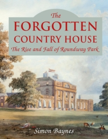 The Forgotten Country House : The Rise and Fall of Roundway Park, Hardback Book