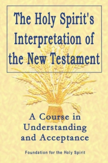 The Holy Spirit's Interpretation of the New Testament : A Course in Understanding and Acceptance, Paperback / softback Book