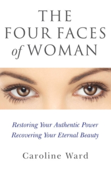 Four Faces of Woman : Restoring Your Authentic Power, Recovering Your Eternal Beauty, Paperback Book
