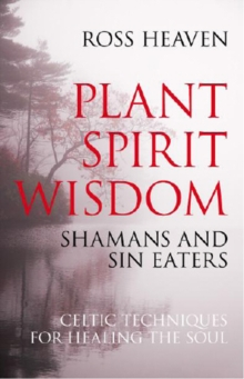 Plant Spirit Wisdom : Sin-eaters and Shamans; the Power of Nature in Celtic Healing for the Soul, Paperback / softback Book