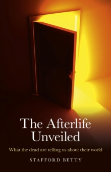 The Afterlife Unveiled : What the Dead are Telling Us About Their World, Paperback Book
