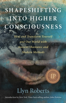 Shapeshifting into Higher Consciousness : Heal and Transform Yourself and Our World with Ancient Shamanic and Modern Methods, Paperback Book