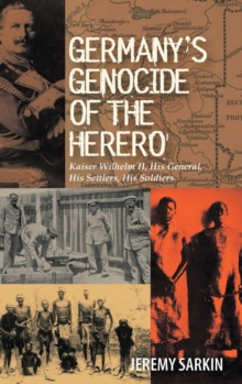 Germany's Genocide of the Herero : Kaiser Wilhelm II, His General, His Settlers, His Soldiers, Hardback Book