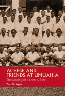 Achebe and Friends at Umuahia : The Making of a Literary Elite, Hardback Book