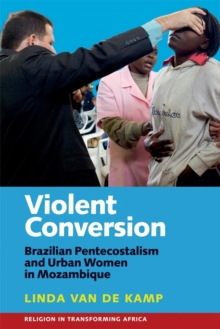 Violent Conversion : Brazilian Pentecostalism and Urban Women in Mozambique, Hardback Book