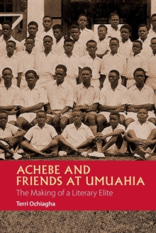 Achebe and Friends at Umuahia : The Making of a Literary Elite, Paperback Book