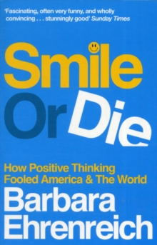 Smile Or Die : How Positive Thinking Fooled America and the World, Paperback / softback Book
