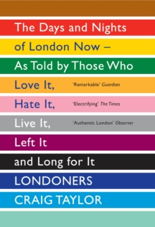 Londoners : The Days and Nights of London Now as Told by Those Who Love it, Hate it, Live it, Left it, and Long for it, Paperback Book