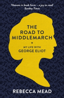 The Road to Middlemarch : My Life with George Eliot, Paperback / softback Book