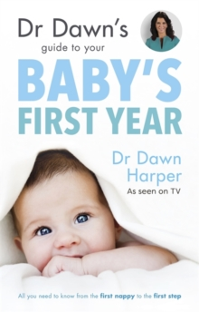 Dr Dawn's Guide to Your Baby's First Year : All you need to know from the first nappy to the first step, Paperback Book