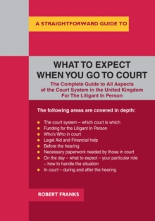 A Straightforward Guide To What To Expect When You Go To Court : The Complete Guide to All Aspects of the Court System in the United Kingdom For The Litigant In Person, Paperback Book