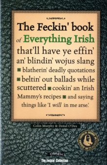 The Feckin' Book of Everything Irish : that'll have ye effin' an' blindin' wojus slang - blatherin' deadly quotations - beltin' out ballads while scuttered - cookin' an Irish Mammy's recipe, Hardback Book