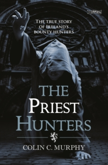 The Priest Hunters : The True Story of Ireland's Bounty Hunters, Paperback / softback Book