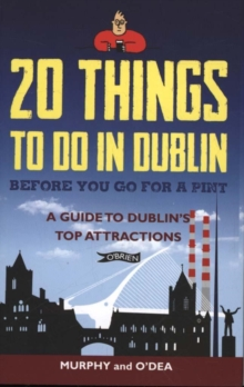 20 Things To Do In Dublin Before You Go For a Pint : A Guide to Dublin's Top Attractions, Paperback / softback Book