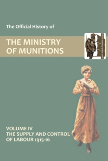 Official History of the Ministry of Munitions Volume IV : The Supply and Control of Labour 1915-1916, Paperback Book