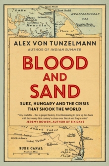 Blood and Sand : Suez, Hungary and the Crisis That Shook the World, Paperback Book