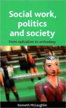 Social work, politics and society : From radicalism to orthodoxy, Paperback Book