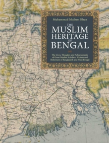 The Muslim Heritage of Bengal : The Lives, Thoughts and Achievements of Great Muslim Scholars, Writers and Reformers of Bangladesh and West Bengal, Paperback Book