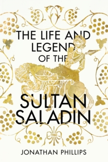 The Life and Legend of the Sultan Saladin, Hardback Book