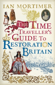 The Time Traveller's Guide to Restoration Britain : Life in the age of Samuel Pepys, Isaac Newton and The Great Fire of London, Hardback Book