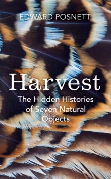 Harvest : The Hidden Histories of Seven Natural Objects, Hardback Book