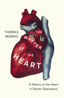 The Matter of the Heart : A History of the Heart in Eleven Operations, Hardback Book