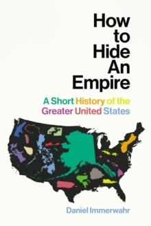 How to Hide an Empire : A Short History of the Greater United States, Hardback Book
