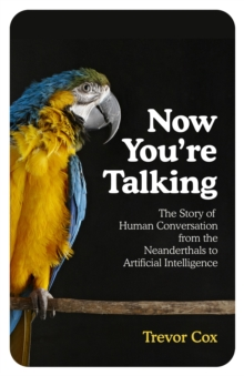 Now You're Talking : Human Conversation from the Neanderthals to Artificial Intelligence, Hardback Book