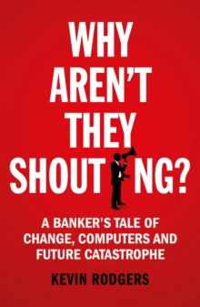 Why Aren't They Shouting? : A Banker's Tale of Change, Computers and Perpetual Crisis, Paperback / softback Book