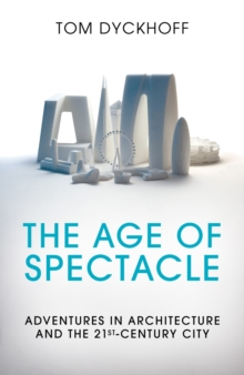 The Age of Spectacle : Adventures in Architecture and the 21st-Century City, Hardback Book