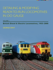 Detailing and Modifying Ready-to-Run Locomotives in 00 Gauge : Detailing and Modifying Ready-to-Run Locomotives in 00 Gauge British Diesel and Electric Locomotives, 1955-2008 v. 1, Paperback Book