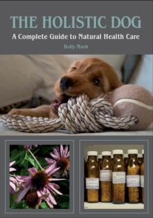 The Holistic Dog : A Complete Guide to Natural Health Care, Paperback Book