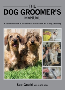 The Dog Groomer's Manual : A Definitive Guide to the Science, Practice and Art of Dog Grooming, Hardback Book