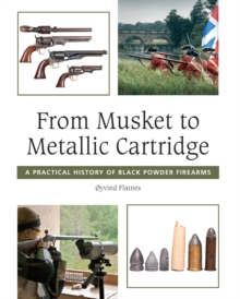 From Musket to Metallic Cartridge : A Practical History of Black Powder Firearms, Hardback Book
