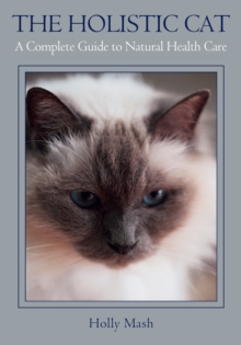 The Holistic Cat : A Complete Guide to Natural Health Care, Paperback / softback Book