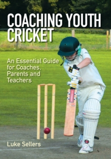 Coaching Youth Cricket : An Essential Guide for Coaches, Parents and Teachers, Paperback Book