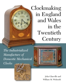 Clockmaking in England and Wales in the Twentieth Century : The Industrialized Manufacture of Domestic Mechanical Clocks, Hardback Book