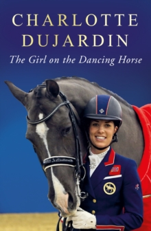 The Girl on the Dancing Horse : Charlotte Dujardin and Valegro, Hardback Book