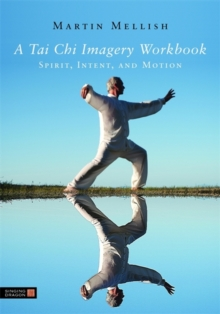 A Tai Chi Imagery Workbook : Spirit, Intent, and Motion, Paperback Book