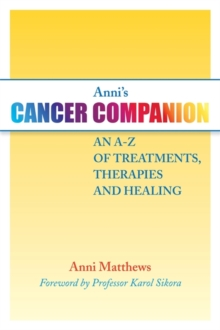 Anni's Cancer Companion : An A-Z of Treatments, Therapies and Healing, Paperback Book