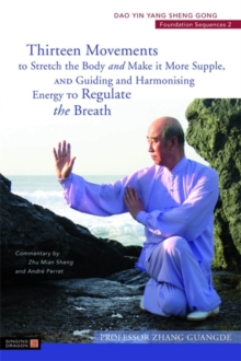 Thirteen Movements to Stretch the Body and Make it More Supple, and Guiding and Harmonising Energy to Regulate the Breath : Dao Yin Yang Sheng Gong Foundation Sequences 2, Paperback / softback Book