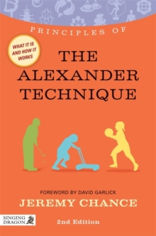 Principles of the Alexander Technique : What it is, How it Works, and What it Can Do for You, Paperback / softback Book