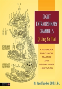 Eight Extraordinary Channels - Qi Jing Ba Mai : A Handbook for Clinical Practice and Nei Dan Inner Meditation, Paperback / softback Book