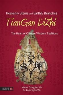 Heavenly Stems and Earthly Branches - TianGan DiZhi : The Heart of Chinese Wisdom Traditions, Hardback Book
