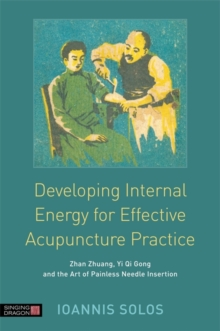 Developing Internal Energy for Effective Acupuncture Practice : Zhan Zhuang, Yi Qi Gong and the Art of Painless Needle Insertion, Paperback Book