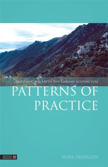 Patterns of Practice : Mastering the Art of Five Element Acupuncture, Paperback / softback Book
